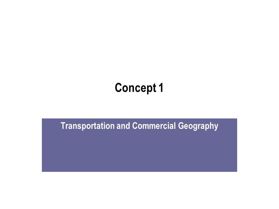 Concept 1 Transportation and Commercial Geography