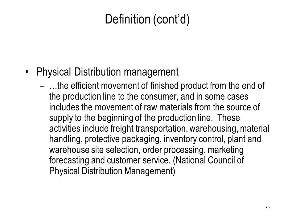 35 Definition (cont'd) Physical Distribution management –…the efficient movement of finished product from the end of the production line to the consum