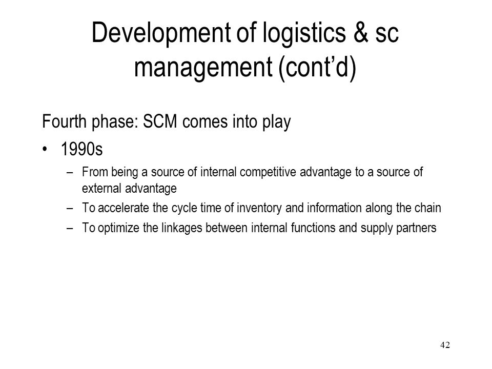 42 Development of logistics & sc management (cont'd) Fourth phase: SCM comes into play 1990s –From being a source of internal competitive advantage to