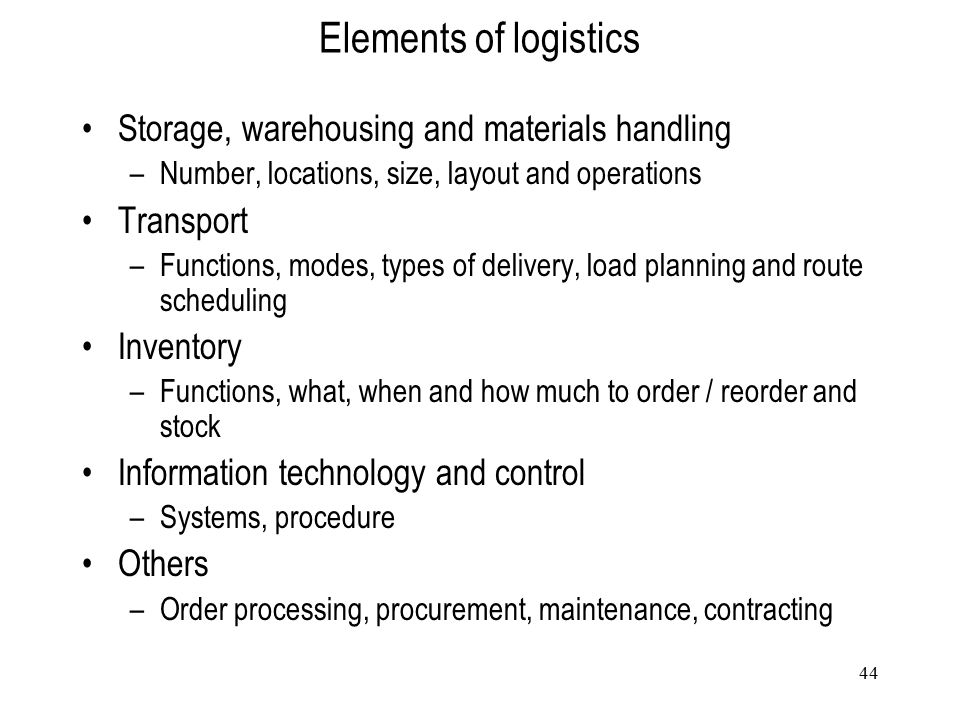 44 Elements of logistics Storage, warehousing and materials handling –Number, locations, size, layout and operations Transport –Functions, modes, type