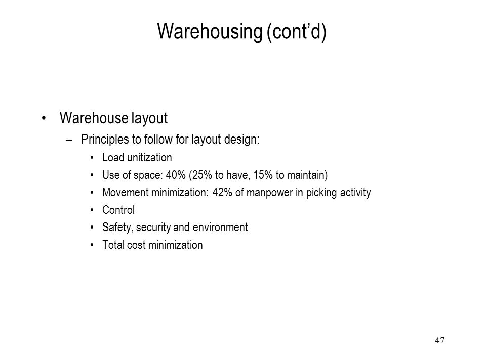 47 Warehousing (cont'd) Warehouse layout –Principles to follow for layout design: Load unitization Use of space: 40% (25% to have, 15% to maintain) Mo