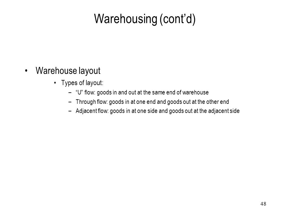 """48 Warehousing (cont'd) Warehouse layout Types of layout: –""""U"""" flow: goods in and out at the same end of warehouse –Through flow: goods in at one end"""