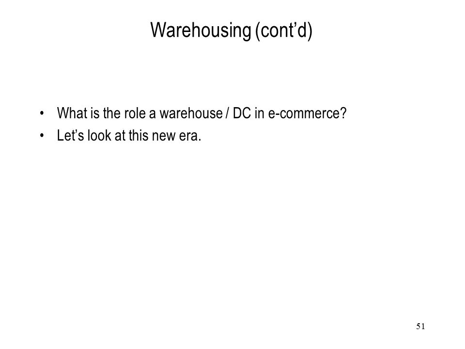 51 Warehousing (cont'd) What is the role a warehouse / DC in e-commerce? Let's look at this new era.
