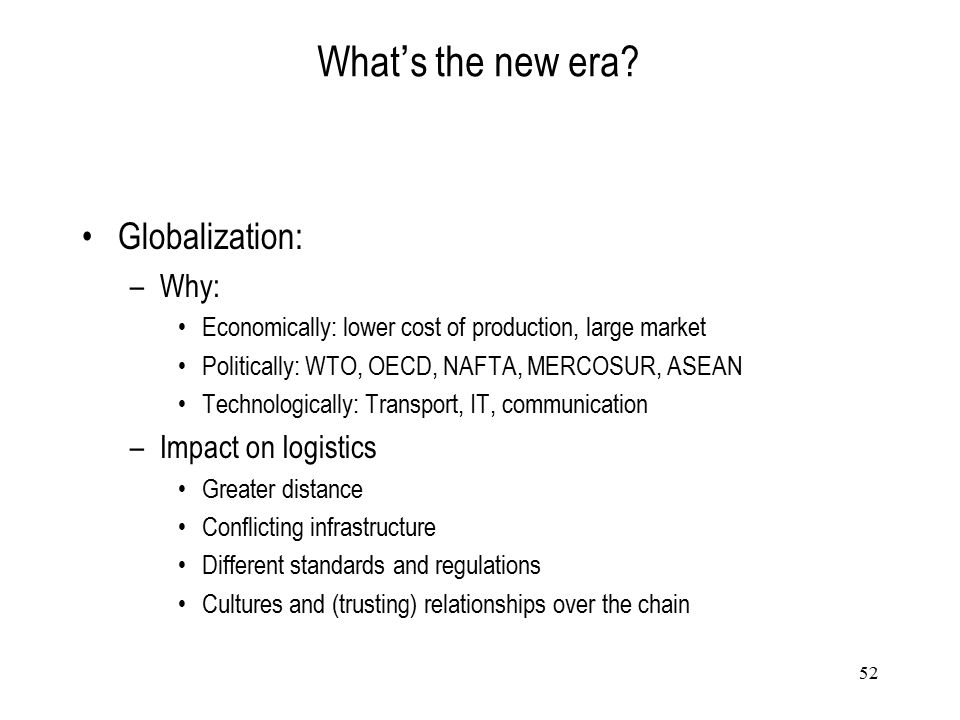 52 What ' s the new era? Globalization: –Why: Economically: lower cost of production, large market Politically: WTO, OECD, NAFTA, MERCOSUR, ASEAN Tech