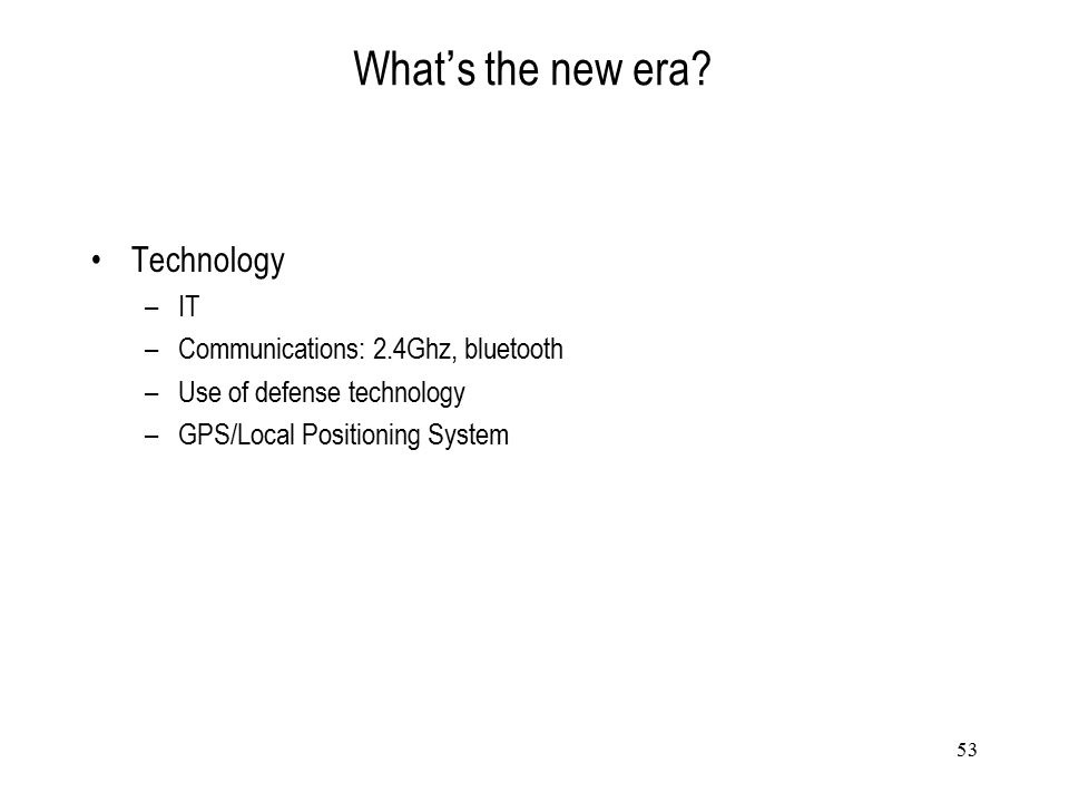 53 What ' s the new era? Technology –IT –Communications: 2.4Ghz, bluetooth –Use of defense technology –GPS/Local Positioning System