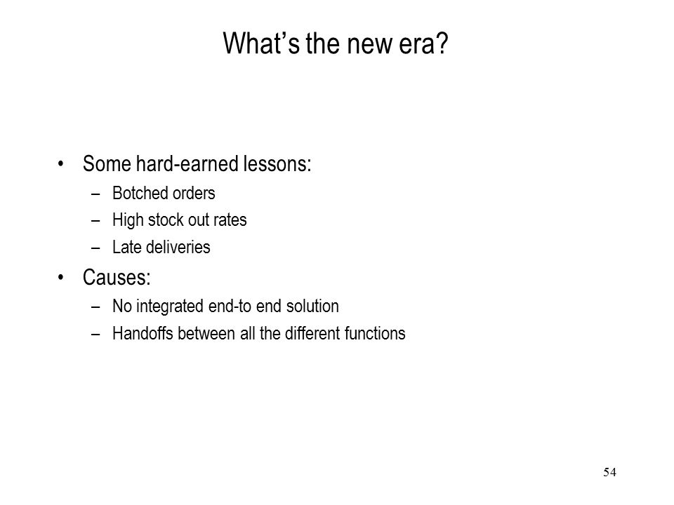 54 What ' s the new era? Some hard-earned lessons: –Botched orders –High stock out rates –Late deliveries Causes: –No integrated end-to end solution –