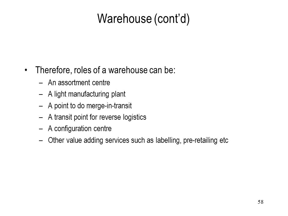 58 Warehouse (cont'd) Therefore, roles of a warehouse can be: –An assortment centre –A light manufacturing plant –A point to do merge-in-transit –A tr
