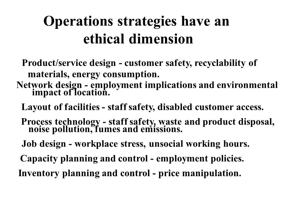 Operations strategies have an ethical dimension Product/service design - customer safety, recyclability of materials, energy consumption. Network desi