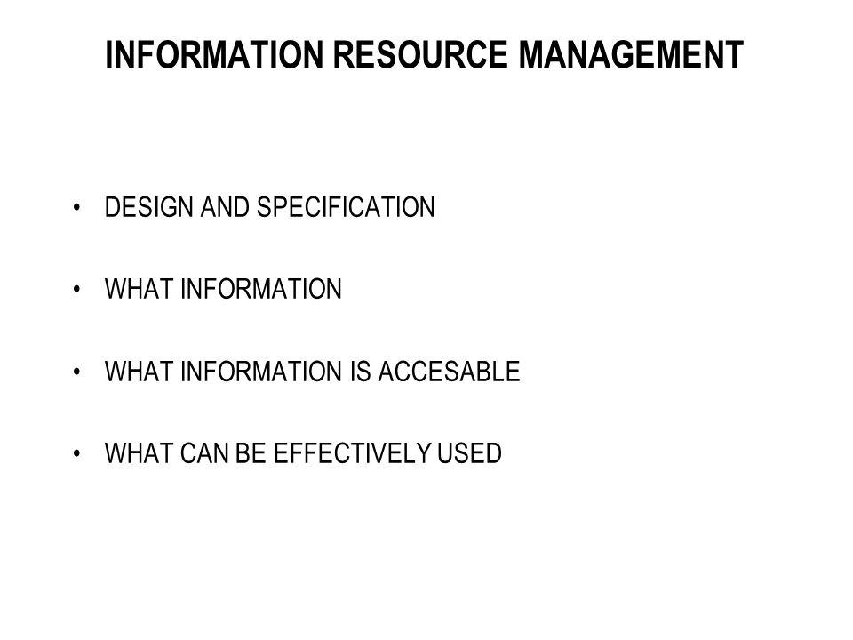 INFORMATION RESOURCE MANAGEMENT DESIGN AND SPECIFICATION WHAT INFORMATION WHAT INFORMATION IS ACCESABLE WHAT CAN BE EFFECTIVELY USED
