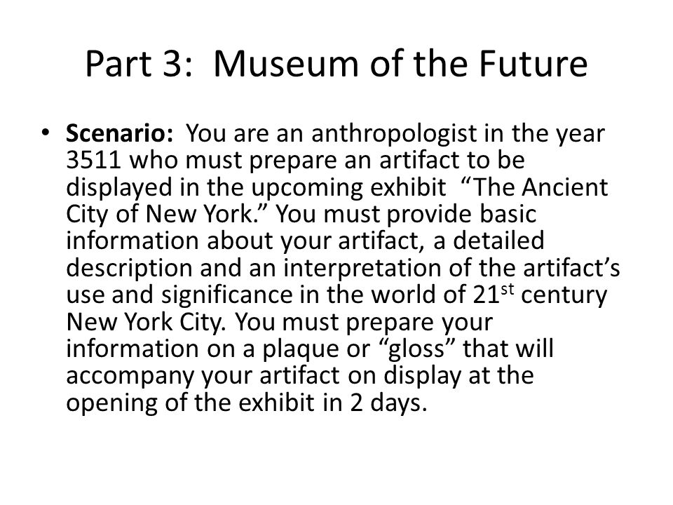 Part 3: Museum of the Future Scenario: You are an anthropologist in the year 3511 who must prepare an artifact to be displayed in the upcoming exhibit