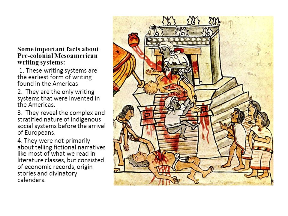 Some important facts about Pre-colonial Mesoamerican writing systems: 1. These writing systems are the earliest form of writing found in the Americas