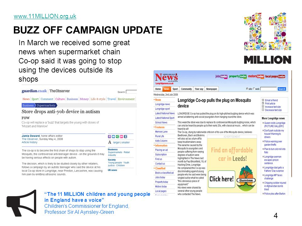 BUZZ OFF CAMPAIGN UPDATE www.11MILLION.org.uk 5 The 11 MILLION children and young people in England have a voice Children's Commissioner for England, Professor Sir Al Aynsley-Green In July there was more fantastic news when Kent County Council announced that they were going to ban the use of Mosquitos on Council buildings.