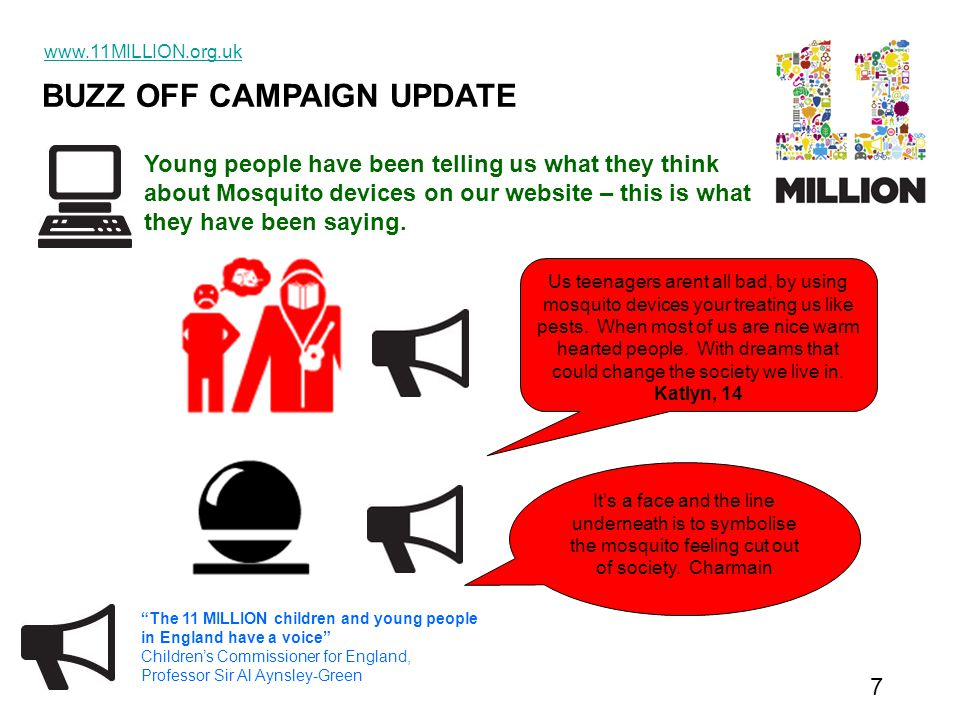 BUZZ OFF CAMPAIGN UPDATE www.11MILLION.org.uk 7 The 11 MILLION children and young people in England have a voice Children's Commissioner for England, Professor Sir Al Aynsley-Green It's a face and the line underneath is to symbolise the mosquito feeling cut out of society.