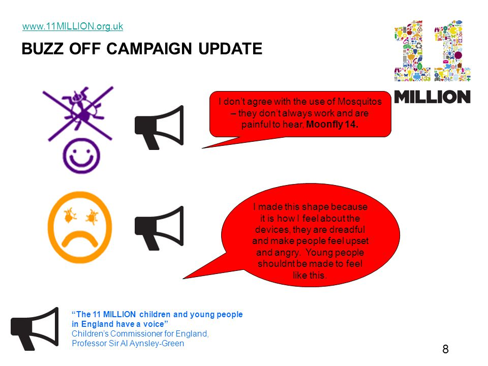 BUZZ OFF CAMPAIGN UPDATE www.11MILLION.org.uk 9 The 11 MILLION children and young people in England have a voice Children's Commissioner for England, Professor Sir Al Aynsley-Green What comes next………..
