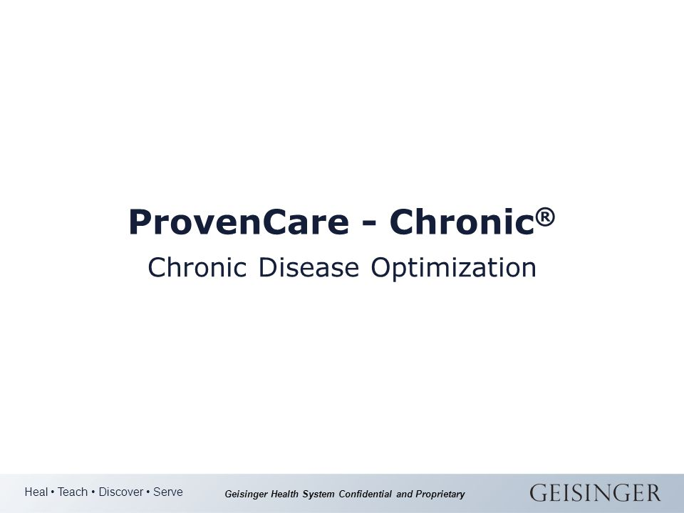 Heal Teach Discover Serve Geisinger Health System Confidential and Proprietary ProvenCare - Chronic ® Chronic Disease Optimization