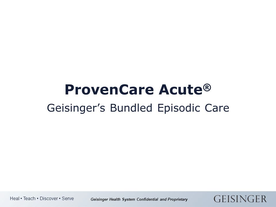 Heal Teach Discover Serve Geisinger Health System Confidential and Proprietary ProvenCare Acute ® Geisinger's Bundled Episodic Care