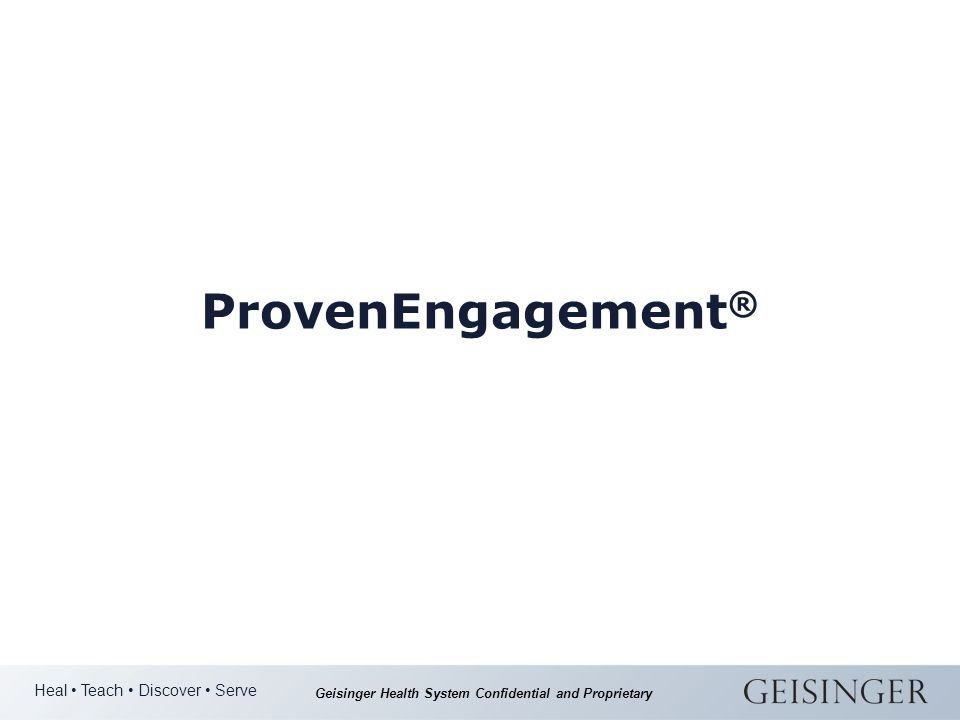 Heal Teach Discover Serve Geisinger Health System Confidential and Proprietary ProvenEngagement ®