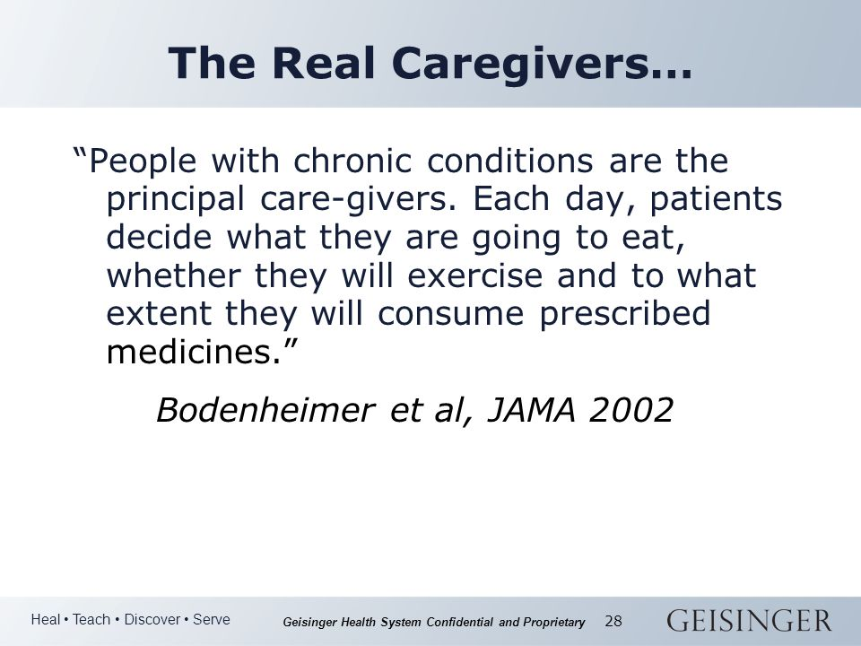 Heal Teach Discover Serve Geisinger Health System Confidential and Proprietary 28 The Real Caregivers… People with chronic conditions are the principal care-givers.