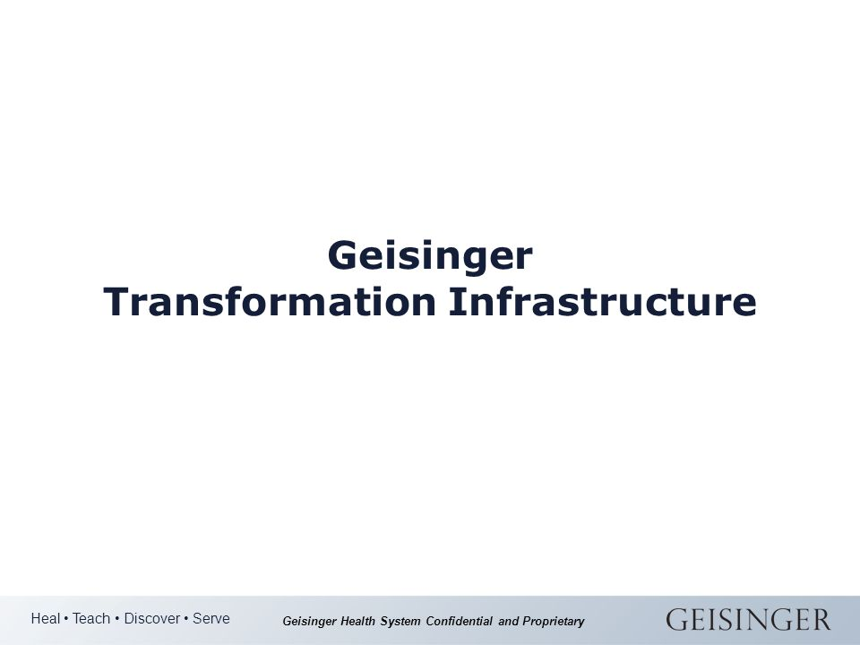 Heal Teach Discover Serve Geisinger Health System Confidential and Proprietary Geisinger Transformation Infrastructure