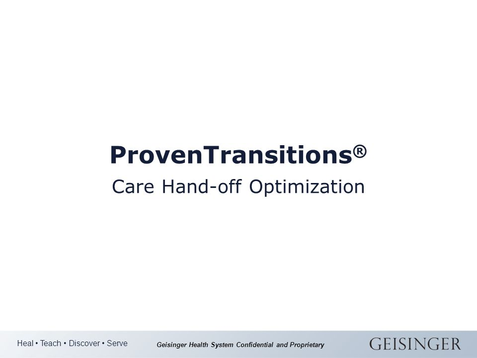 Heal Teach Discover Serve Geisinger Health System Confidential and Proprietary ProvenTransitions ® Care Hand-off Optimization