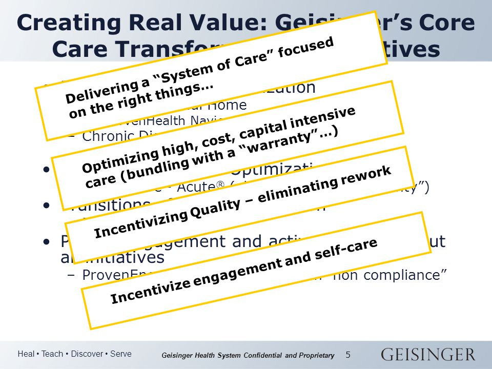 Heal Teach Discover Serve Geisinger Health System Confidential and Proprietary 5 Creating Real Value: Geisinger's Core Care Transformation Initiatives Population Health Optimization –Geisinger Medical Home ProvenHealth Navigator SM –Chronic Disease Care Optimization ProvenCare - Chronic ® Acute Episodic Care Optimization –ProvenCare - Acute ® (aka the surgical warranty ) Transitions of Care Optimization –ProvenTransitions SM Patient engagement and activation throughout all initiatives –ProvenEngagement SM (dealing with non compliance Delivering a System of Care focused on the right things… Optimizing high, cost, capital intensive care (bundling with a warranty …) Incentivizing Quality – eliminating reworkIncentivize engagement and self-care
