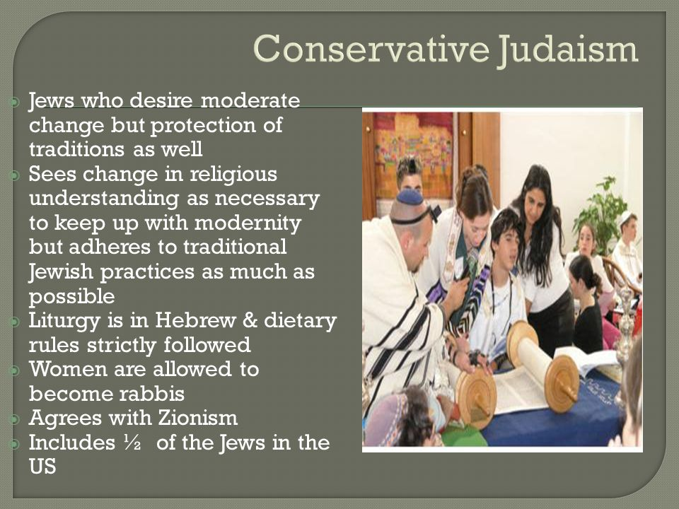 Conservative Judaism  Jews who desire moderate change but protection of traditions as well  Sees change in religious understanding as necessary to k