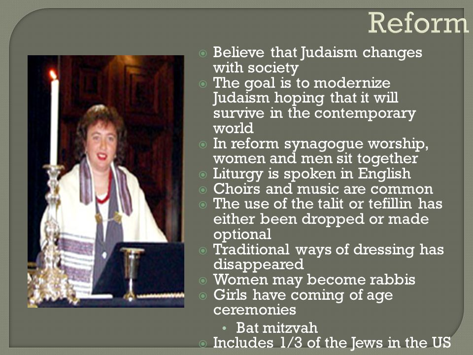  Believe that Judaism changes with society  The goal is to modernize Judaism hoping that it will survive in the contemporary world  In reform synag