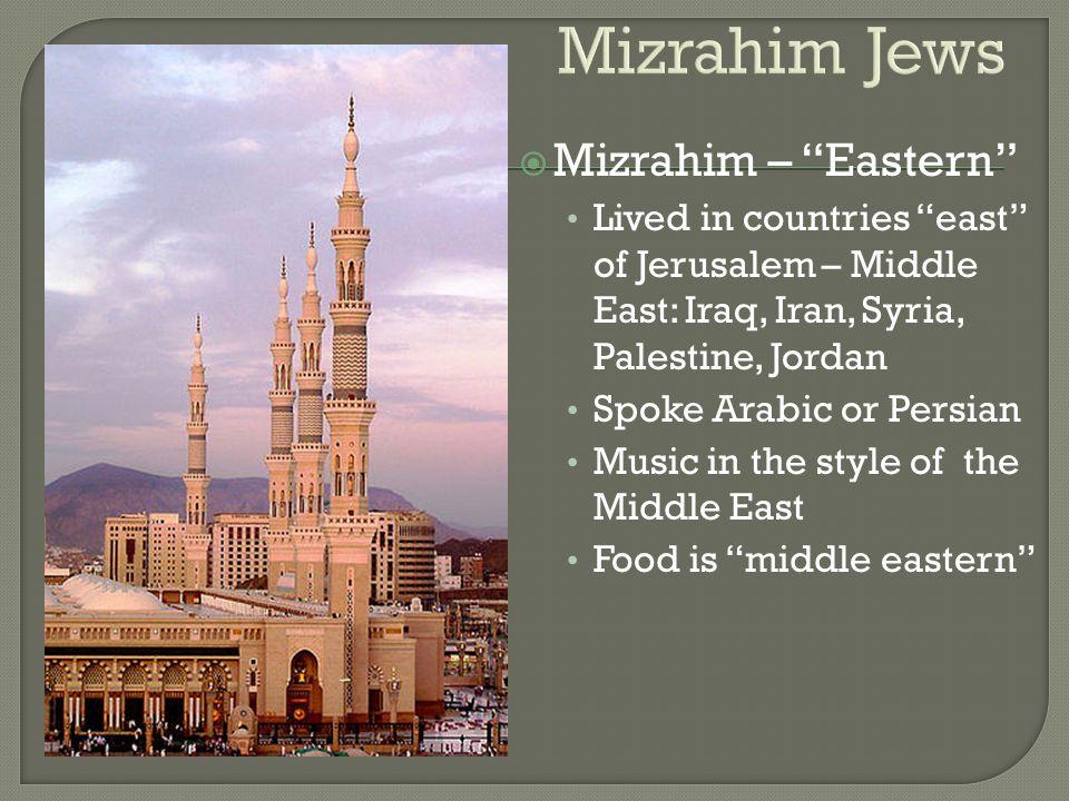 "Mizrahim Jews  Mizrahim – ""Eastern"" Lived in countries ""east"" of Jerusalem – Middle East: Iraq, Iran, Syria, Palestine, Jordan Spoke Arabic or Persia"