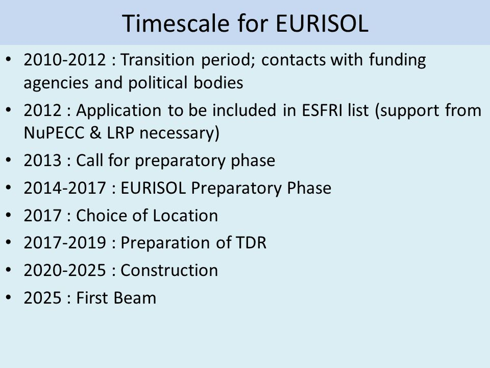 Timescale for EURISOL 2010-2012 : Transition period; contacts with funding agencies and political bodies 2012 : Application to be included in ESFRI list (support from NuPECC & LRP necessary) 2013 : Call for preparatory phase 2014-2017 : EURISOL Preparatory Phase 2017 : Choice of Location 2017-2019 : Preparation of TDR 2020-2025 : Construction 2025 : First Beam
