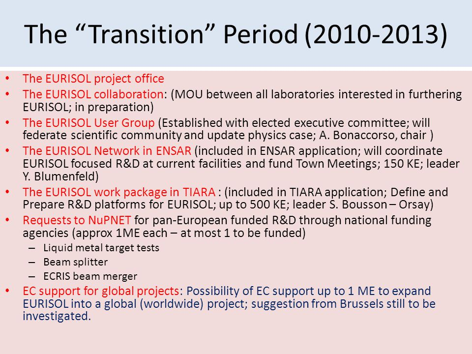 The Transition Period (2010-2013) The EURISOL project office The EURISOL collaboration: (MOU between all laboratories interested in furthering EURISOL; in preparation) The EURISOL User Group (Established with elected executive committee; will federate scientific community and update physics case; A.