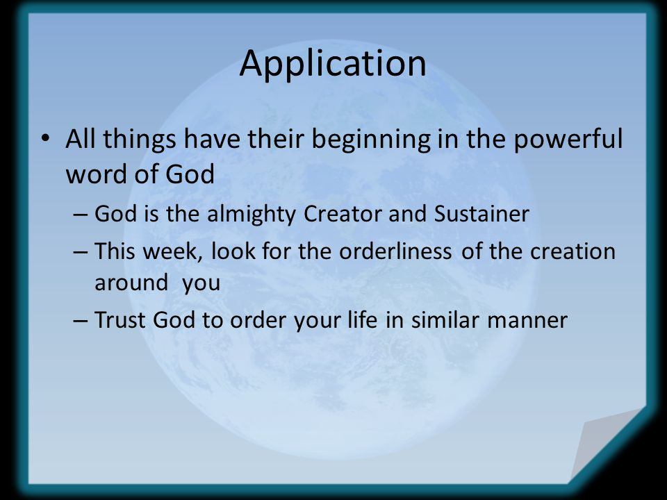 Application All things have their beginning in the powerful word of God – God is the almighty Creator and Sustainer – This week, look for the orderliness of the creation around you – Trust God to order your life in similar manner