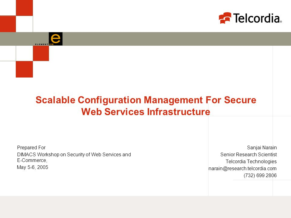 Scalable Configuration Management For Secure Web Services Infrastructure Sanjai Narain Senior Research Scientist Telcordia Technologies narain@research.telcordia.com (732) 699 2806 Prepared For DIMACS Workshop on Security of Web Services and E-Commerce, May 5-6, 2005