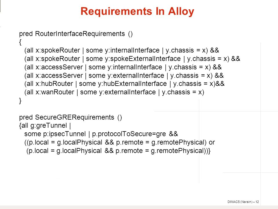 DIMACS (Narain) – 12 Requirements In Alloy pred RouterInterfaceRequirements () { (all x:spokeRouter | some y:internalInterface | y.chassis = x) && (all x:spokeRouter | some y:spokeExternalInterface | y.chassis = x) && (all x:accessServer | some y:internalInterface | y.chassis = x) && (all x:accessServer | some y:externalInterface | y.chassis = x) && (all x:hubRouter | some y:hubExternalInterface | y.chassis = x)&& (all x:wanRouter | some y:externalInterface | y.chassis = x) } pred SecureGRERequirements () {all g:greTunnel | some p:ipsecTunnel | p.protocolToSecure=gre && ((p.local = g.localPhysical && p.remote = g.remotePhysical) or (p.local = g.localPhysical && p.remote = g.remotePhysical))}