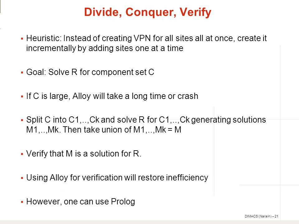 DIMACS (Narain) – 21 Divide, Conquer, Verify  Heuristic: Instead of creating VPN for all sites all at once, create it incrementally by adding sites one at a time  Goal: Solve R for component set C  If C is large, Alloy will take a long time or crash  Split C into C1,..,Ck and solve R for C1,..,Ck generating solutions M1,..,Mk.