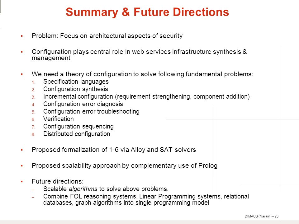 DIMACS (Narain) – 23 Summary & Future Directions  Problem: Focus on architectural aspects of security  Configuration plays central role in web services infrastructure synthesis & management  We need a theory of configuration to solve following fundamental problems: 1.