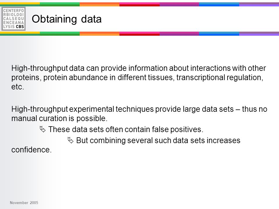 November 2005 Obtaining data High-throughput data can provide information about interactions with other proteins, protein abundance in different tissues, transcriptional regulation, etc.