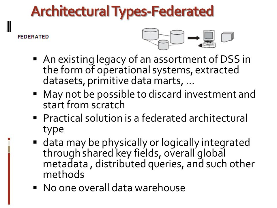 Architectural Types-Federated  An existing legacy of an assortment of DSS in the form of operational systems, extracted datasets, primitive data marts, …  May not be possible to discard investment and start from scratch  Practical solution is a federated architectural type  data may be physically or logically integrated through shared key fields, overall global metadata, distributed queries, and such other methods  No one overall data warehouse