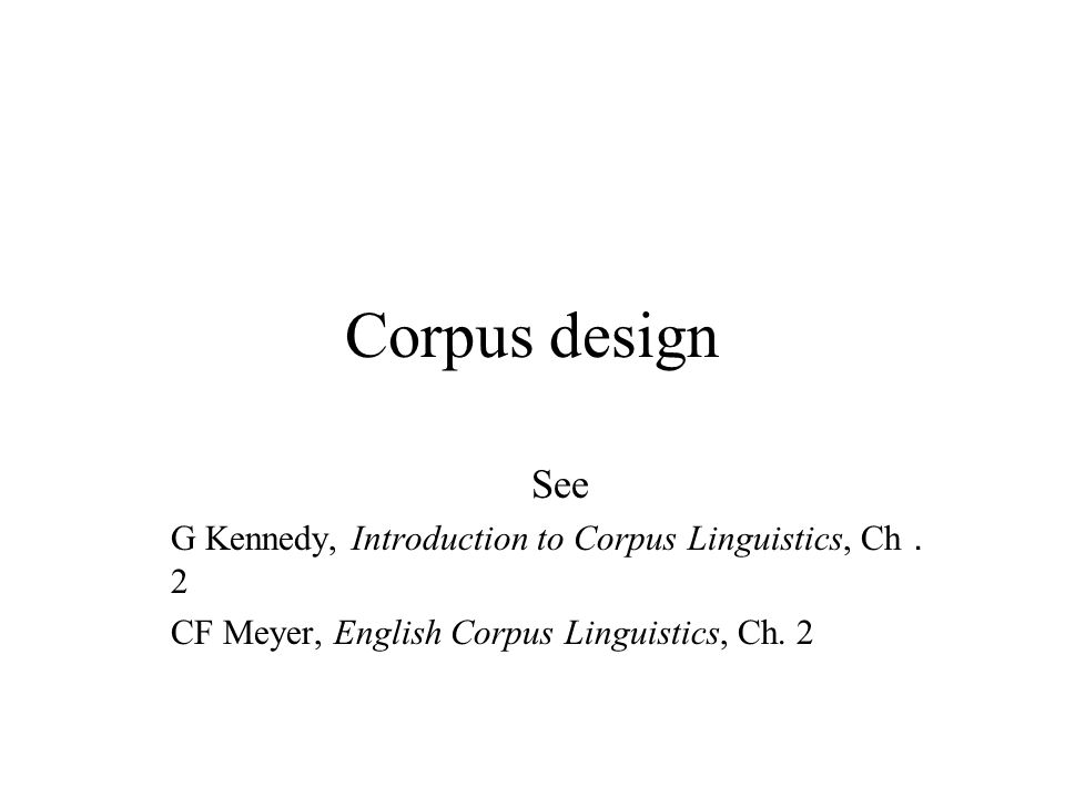 Corpus design See G Kennedy, Introduction to Corpus Linguistics, Ch . 2 CF Meyer, English Corpus Linguistics, Ch.