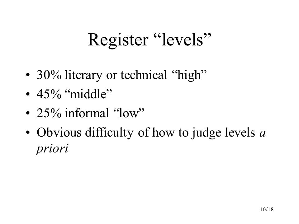10/18 Register levels 30% literary or technical high 45% middle 25% informal low Obvious difficulty of how to judge levels a priori