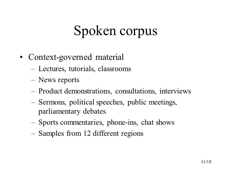 11/18 Spoken corpus Context-governed material –Lectures, tutorials, classrooms –News reports –Product demonstrations, consultations, interviews –Sermons, political speeches, public meetings, parliamentary debates –Sports commentaries, phone-ins, chat shows –Samples from 12 different regions