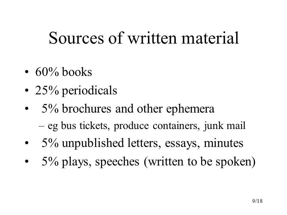 9/18 Sources of written material 60% books 25% periodicals 5% brochures and other ephemera –eg bus tickets, produce containers, junk mail 5% unpublished letters, essays, minutes 5% plays, speeches (written to be spoken)