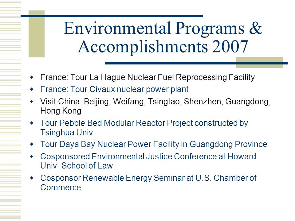 Environmental Programs & Accomplishments 2007  France: Tour La Hague Nuclear Fuel Reprocessing Facility  France: Tour Civaux nuclear power plant  Visit China: Beijing, Weifang, Tsingtao, Shenzhen, Guangdong, Hong Kong  Tour Pebble Bed Modular Reactor Project constructed by Tsinghua Univ  Tour Daya Bay Nuclear Power Facility in Guangdong Province  Cosponsored Environmental Justice Conference at Howard Univ School of Law  Cosponsor Renewable Energy Seminar at U.S.