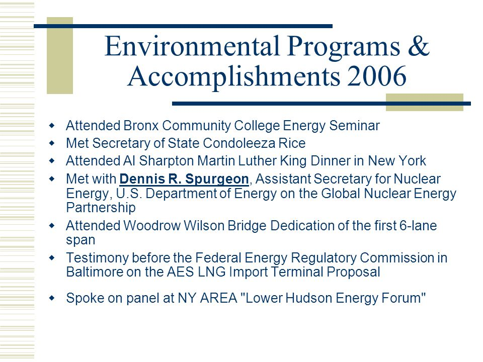 Environmental Programs & Accomplishments 2006  Attended Bronx Community College Energy Seminar  Met Secretary of State Condoleeza Rice  Attended Al Sharpton Martin Luther King Dinner in New York  Met with Dennis R.