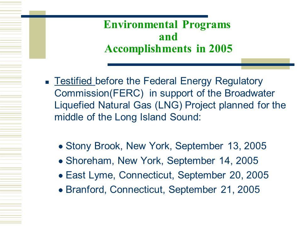 Environmental Programs and Accomplishments in 2005 Testified before the Federal Energy Regulatory Commission(FERC) in support of the Broadwater Liquefied Natural Gas (LNG) Project planned for the middle of the Long Island Sound: Testified Stony Brook, New York, September 13, 2005 Shoreham, New York, September 14, 2005 East Lyme, Connecticut, September 20, 2005 Branford, Connecticut, September 21, 2005