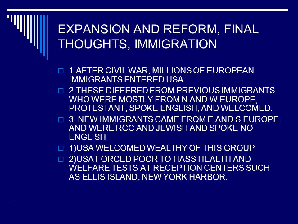 EXPANSION AND REFORM, FINAL THOUGHTS, IMMIGRATION  1.AFTER CIVIL WAR, MILLIONS OF EUROPEAN IMMIGRANTS ENTERED USA.
