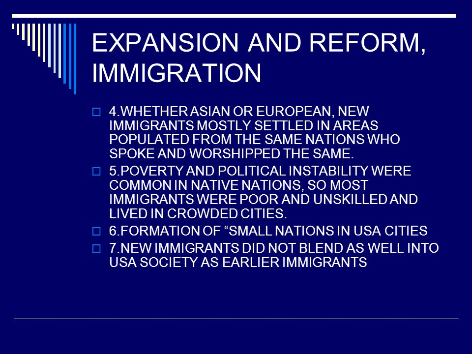 EXPANSION AND REFORM, IMMIGRATION  4.WHETHER ASIAN OR EUROPEAN, NEW IMMIGRANTS MOSTLY SETTLED IN AREAS POPULATED FROM THE SAME NATIONS WHO SPOKE AND WORSHIPPED THE SAME.