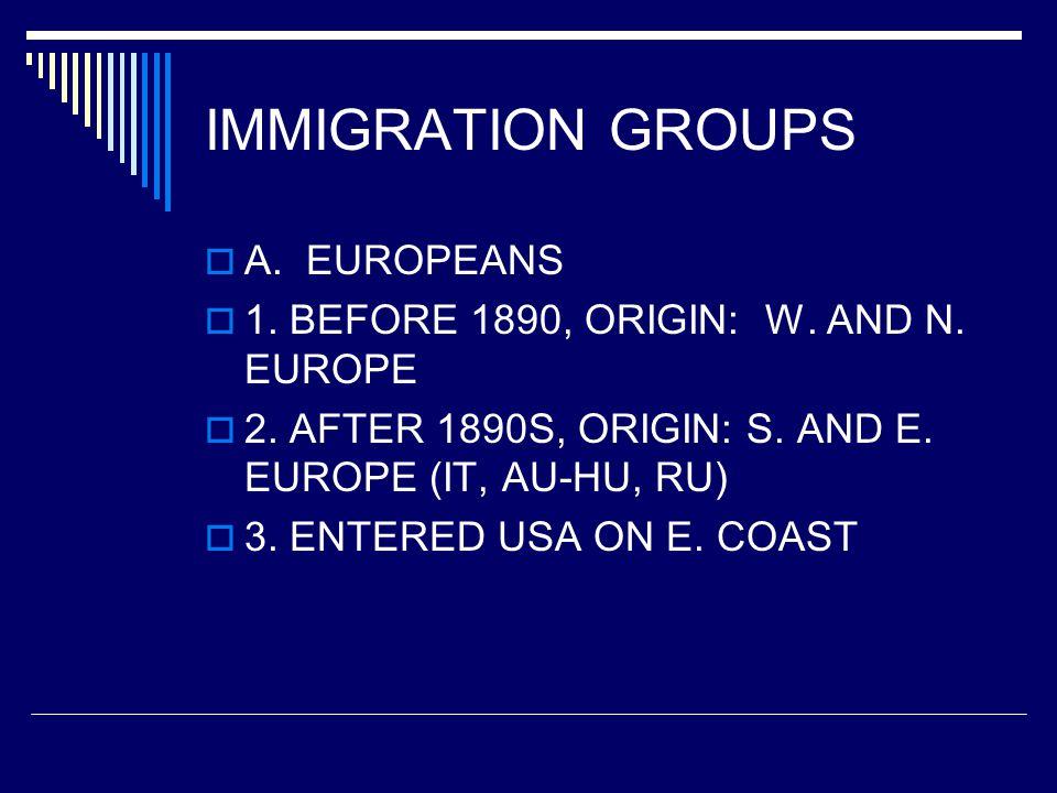 IMMIGRATION GROUPS  A. EUROPEANS  1. BEFORE 1890, ORIGIN: W. AND N. EUROPE  2. AFTER 1890S, ORIGIN: S. AND E. EUROPE (IT, AU-HU, RU)  3. ENTERED U