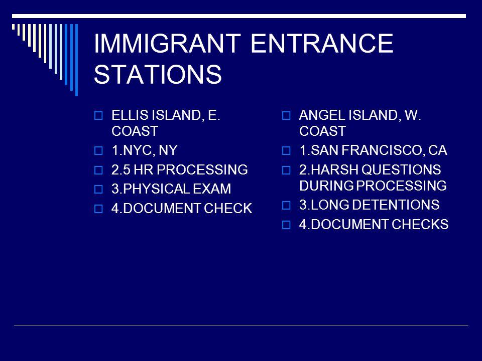 IMMIGRANT ENTRANCE STATIONS  ELLIS ISLAND, E. COAST  1.NYC, NY  2.5 HR PROCESSING  3.PHYSICAL EXAM  4.DOCUMENT CHECK  ANGEL ISLAND, W. COAST  1