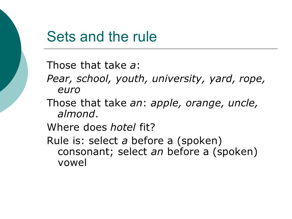 Sets and the rule Those that take a: Pear, school, youth, university, yard, rope, euro Those that take an: apple, orange, uncle, almond.