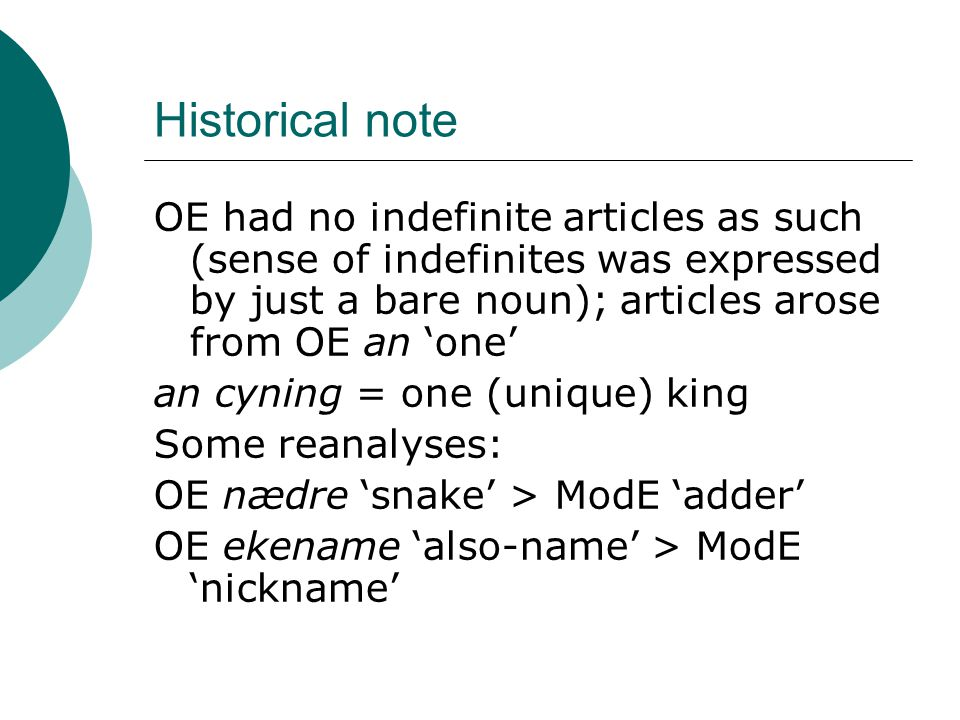 Historical note OE had no indefinite articles as such (sense of indefinites was expressed by just a bare noun); articles arose from OE an 'one' an cyning = one (unique) king Some reanalyses: OE nædre 'snake' > ModE 'adder' OE ekename 'also-name' > ModE 'nickname'